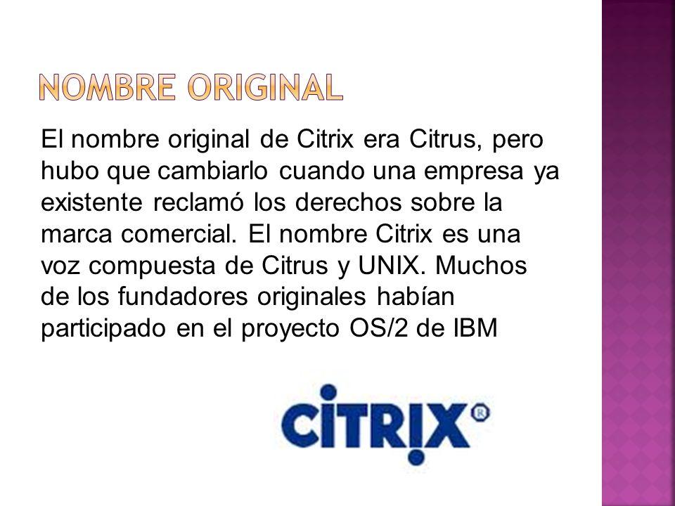 El nombre original de Citrix era Citrus, pero hubo que cambiarlo cuando una empresa ya existente reclamó los derechos sobre la marca comercial.