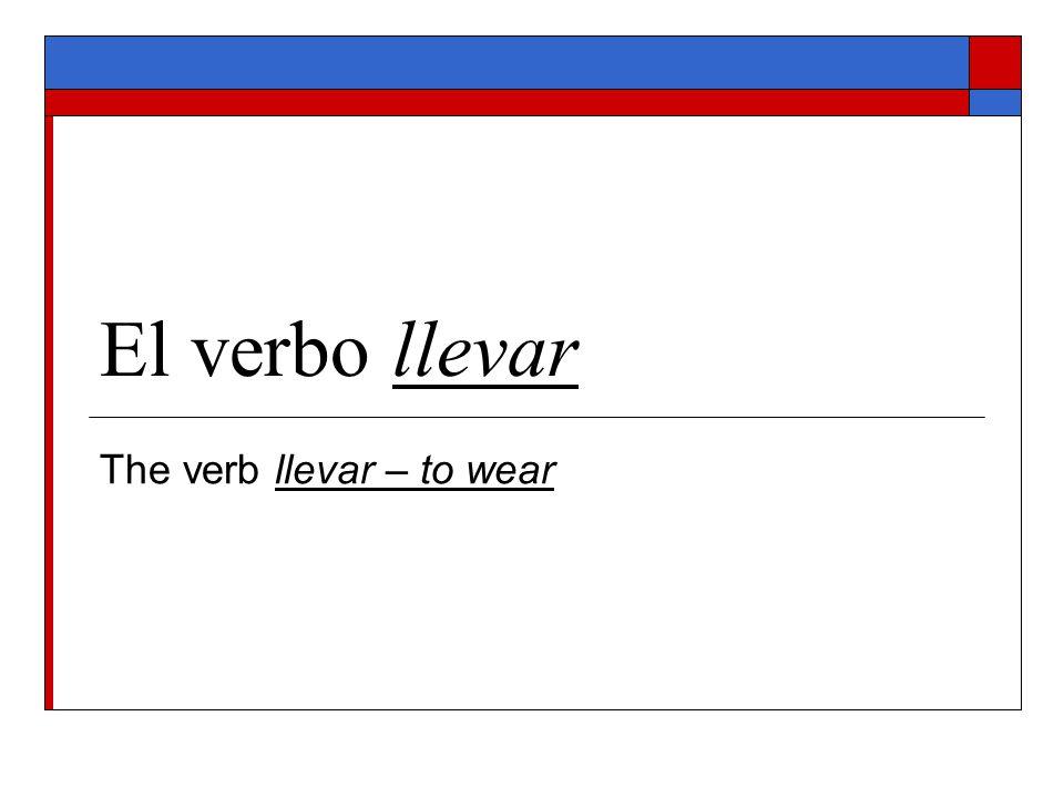 El verbo llevar The verb llevar – to wear