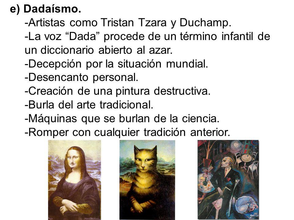 e) Dadaísmo. -Artistas como Tristan Tzara y Duchamp. -La voz Dada procede de un término infantil de un diccionario abierto al azar. -Decepción por la
