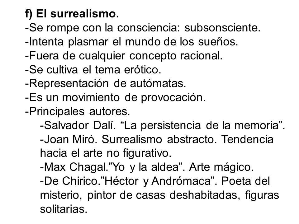 f) El surrealismo. -Se rompe con la consciencia: subsonsciente. -Intenta plasmar el mundo de los sueños. -Fuera de cualquier concepto racional. -Se cu