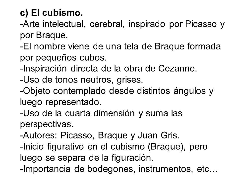 c) El cubismo. -Arte intelectual, cerebral, inspirado por Picasso y por Braque. -El nombre viene de una tela de Braque formada por pequeños cubos. -In