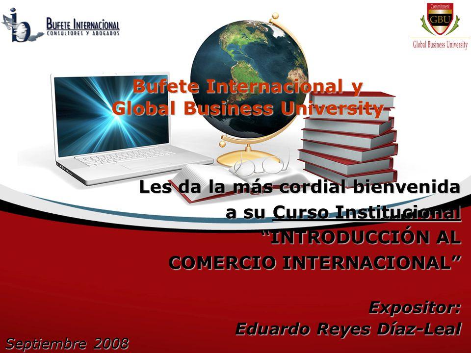 Bufete Internacional y Global Business University Les da la más cordial bienvenida a su Curso Institucional INTRODUCCIÓN AL COMERCIO INTERNACIONAL Expositor: Eduardo Reyes Díaz-Leal Septiembre 2008