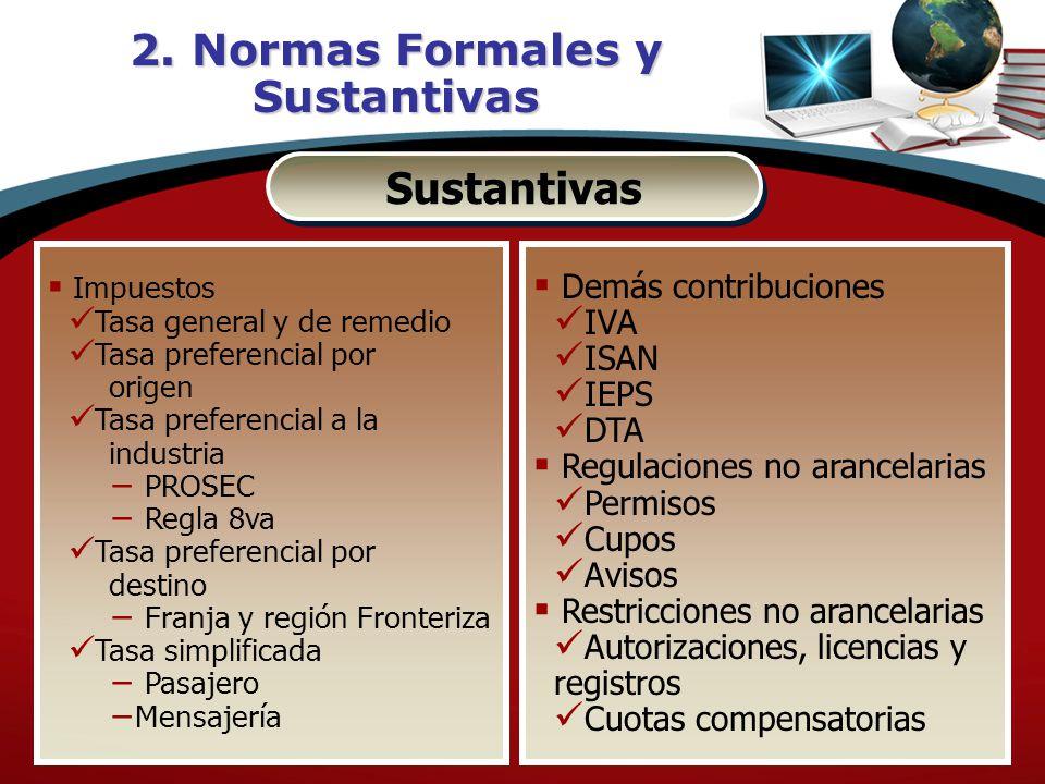 2. Normas Formales y Sustantivas Sustantivas Impuestos Tasa general y de remedio Tasa preferencial por origen Tasa preferencial a la industria PROSEC
