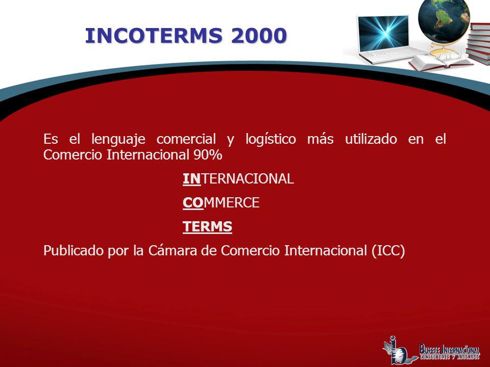 INCOTERMS 2000 Es el lenguaje comercial y logístico más utilizado en el Comercio Internacional 90% INTERNACIONAL COMMERCE TERMS Publicado por la Cámara de Comercio Internacional (ICC)