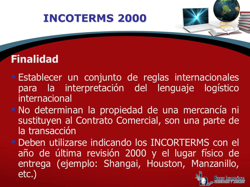 INCOTERMS 2000 Finalidad Establecer un conjunto de reglas internacionales para la interpretación del lenguaje logístico internacional No determinan la