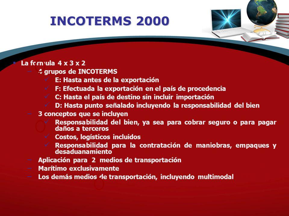 INCOTERMS 2000 La formula 4 x 3 x 2 4 grupos de INCOTERMS E: Hasta antes de la exportación F: Efectuada la exportación en el país de procedencia C: Ha