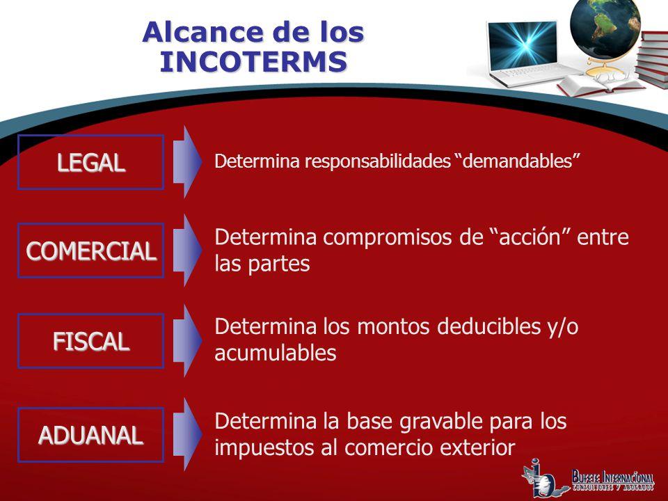 Alcance de los INCOTERMS Determina responsabilidades demandables LEGAL COMERCIAL FISCAL ADUANAL Determina compromisos de acción entre las partes Determina los montos deducibles y/o acumulables Determina la base gravable para los impuestos al comercio exterior