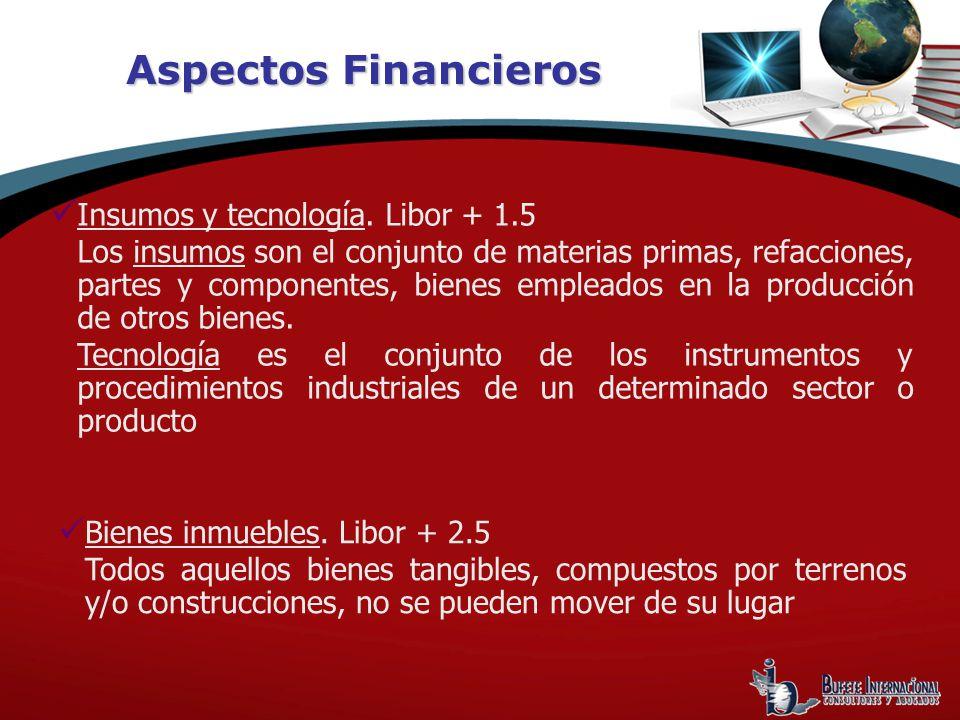 Aspectos Financieros Insumos y tecnología. Libor + 1.5 Los insumos son el conjunto de materias primas, refacciones, partes y componentes, bienes emple
