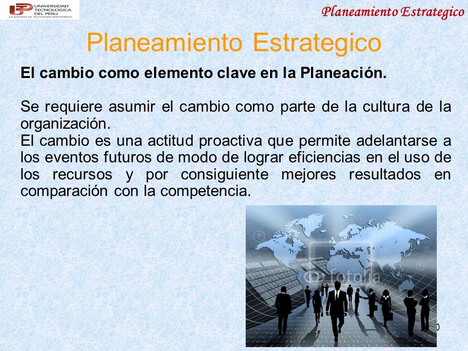 10 Planeamiento Estrategico El cambio como elemento clave en la Planeación. Se requiere asumir el cambio como parte de la cultura de la organización.