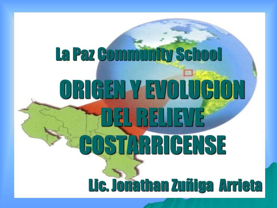 La Paz Community School ORIGEN Y EVOLUCION DEL RELIEVE COSTARRICENSE Lic. Jonathan Zuñiga Arrieta