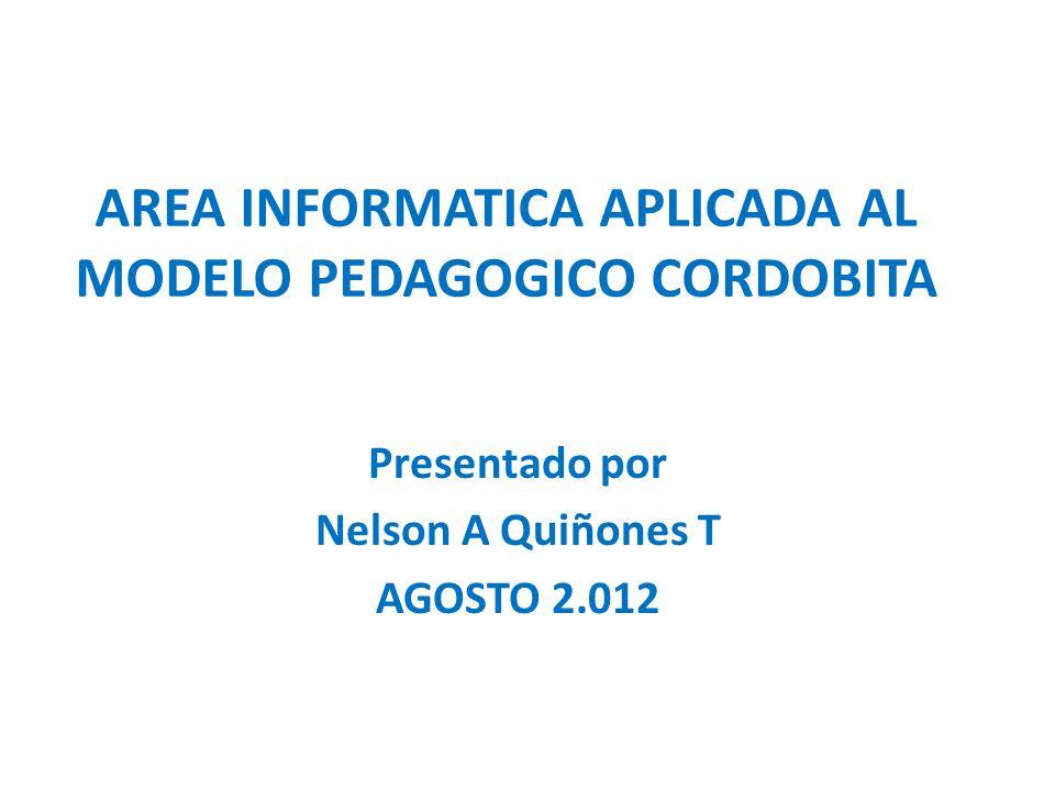 AREA INFORMATICA APLICADA AL MODELO PEDAGOGICO CORDOBITA Presentado por Nelson A Quiñones T AGOSTO 2.012