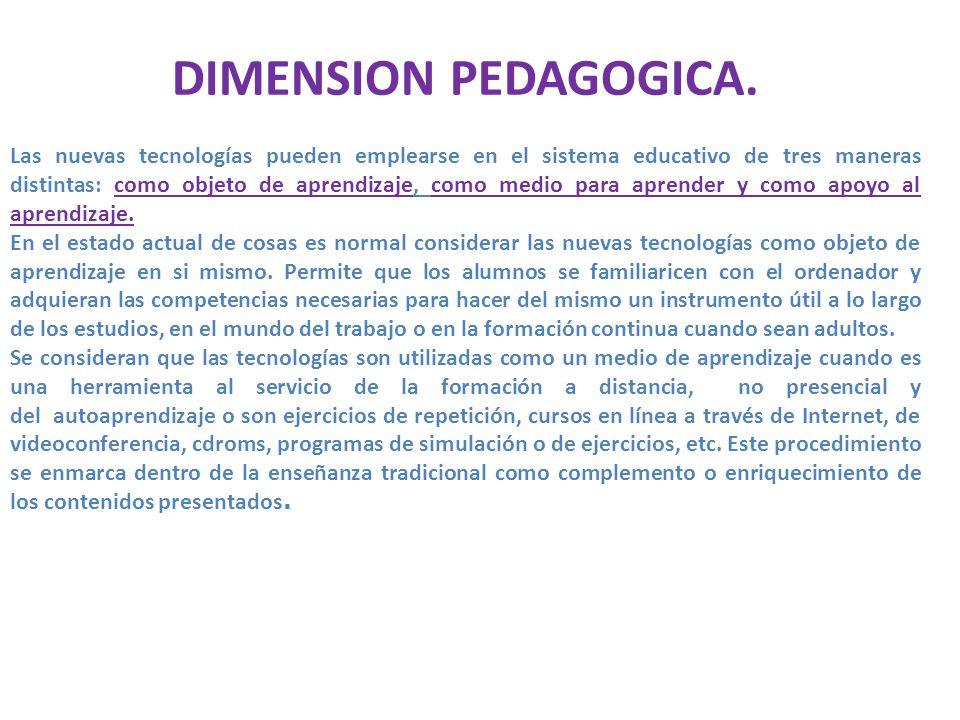 DIMENSION PEDAGOGICA. Las nuevas tecnologías pueden emplearse en el sistema educativo de tres maneras distintas: como objeto de aprendizaje, como medi