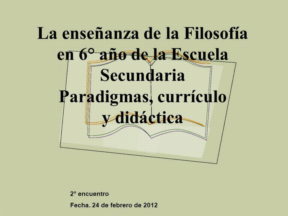 La enseñanza de la Filosofía en 6° año de la Escuela Secundaria Paradigmas, currículo y didáctica 2° encuentro Fecha.