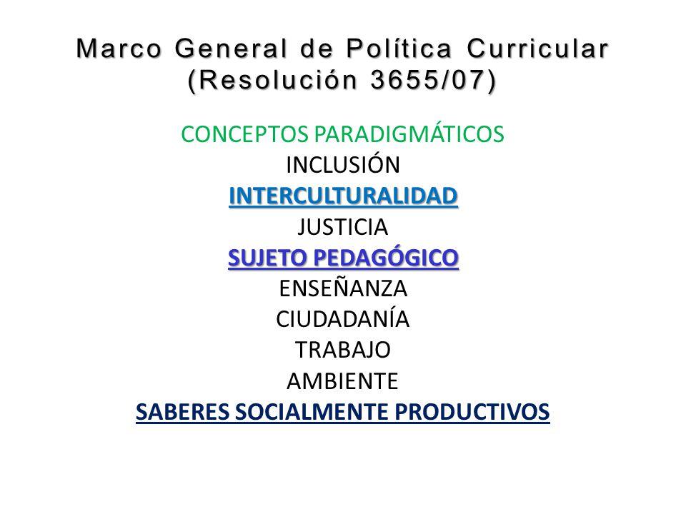 Marco General de Política Curricular (Resolución 3655/07) CONCEPTOS PARADIGMÁTICOS INCLUSIÓNINTERCULTURALIDAD JUSTICIA SUJETO PEDAGÓGICO ENSEÑANZA CIUDADANÍA TRABAJO AMBIENTE SABERES SOCIALMENTE PRODUCTIVOS