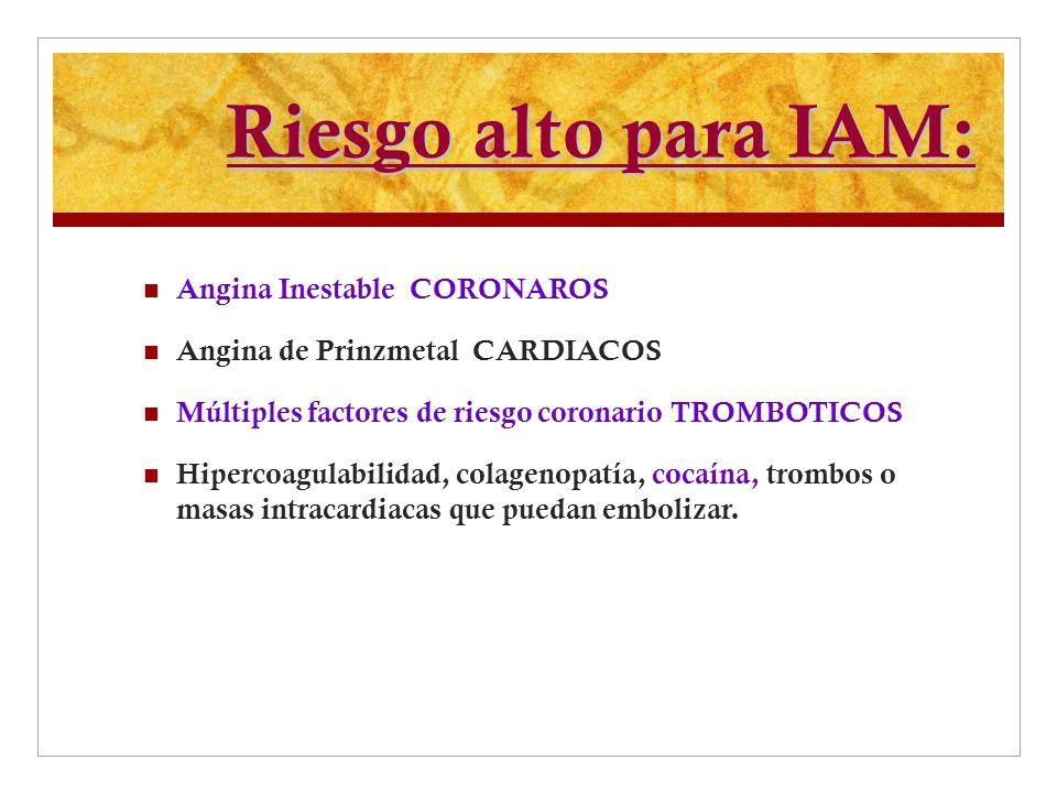 Riesgo alto para IAM: Angina Inestable CORONAROS Angina de Prinzmetal CARDIACOS Múltiples factores de riesgo coronario TROMBOTICOS Hipercoagulabilidad