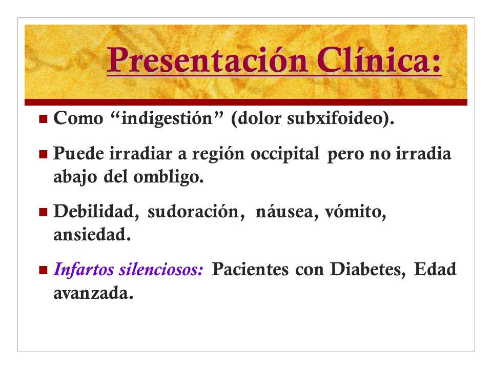 Presentación Clínica: Como indigestión (dolor subxifoideo). Puede irradiar a región occipital pero no irradia abajo del ombligo. Debilidad, sudoración