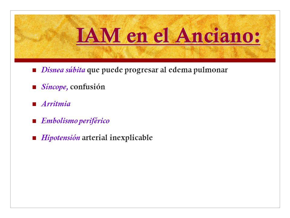 IAM en el Anciano: Disnea súbita que puede progresar al edema pulmonar Síncope, confusión Arritmia Embolismo periférico Hipotensión arterial inexplica