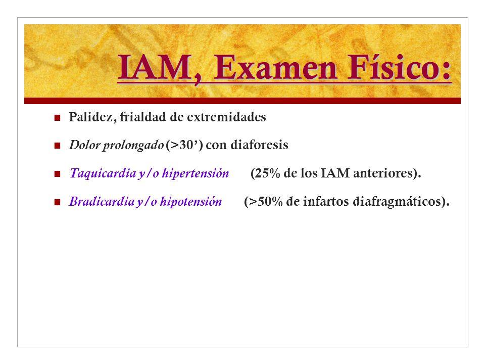 IAM, Examen Físico: Palidez, frialdad de extremidades Dolor prolongado (>30) con diaforesis Taquicardia y/o hipertensión (25% de los IAM anteriores).