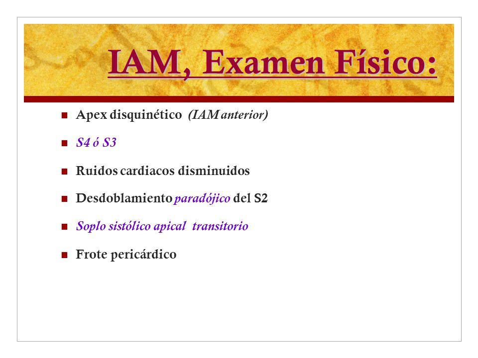 IAM, Examen Físico: Apex disquinético (IAM anterior) S4 ó S3 Ruidos cardiacos disminuidos Desdoblamiento paradójico del S2 Soplo sistólico apical tran