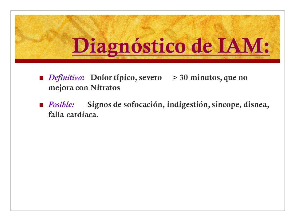 Diagnóstico de IAM: Definitivo : Dolor típico, severo > 30 minutos, que no mejora con Nitratos Posible: Signos de sofocación, indigestión, síncope, di