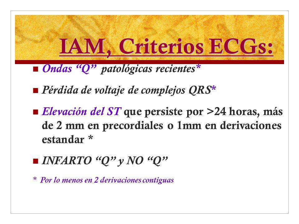 IAM, Criterios ECGs: Ondas Q patológicas recientes* Pérdida de voltaje de complejos QRS * Elevación del ST que persiste por >24 horas, más de 2 mm en
