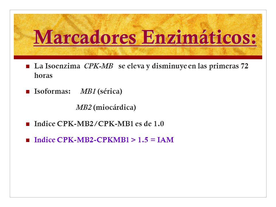 Marcadores Enzimáticos: La Isoenzima CPK-MB se eleva y disminuye en las primeras 72 horas Isoformas: MB1 (sérica) MB2 (miocárdica) Indice CPK-MB2/CPK-