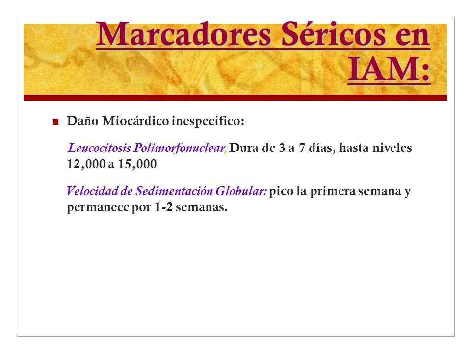 Marcadores Séricos en IAM: Daño Miocárdico inespecífico: Leucocitosis Polimorfonuclear, Dura de 3 a 7 días, hasta niveles 12,000 a 15,000 Velocidad de