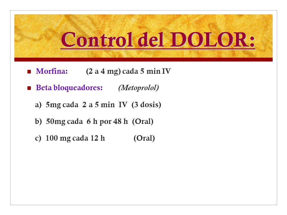Control del DOLOR: Morfina: (2 a 4 mg) cada 5 min IV Beta bloqueadores: (Metoprolol) a) 5mg cada 2 a 5 min IV (3 dosis) b) 50mg cada 6 h por 48 h (Ora