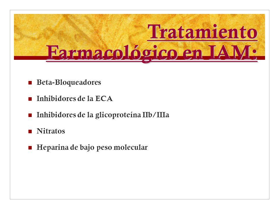 Tratamiento Farmacológico en IAM: Beta-Bloqueadores Inhibidores de la ECA Inhibidores de la glicoproteína IIb/IIIa Nitratos Heparina de bajo peso mole