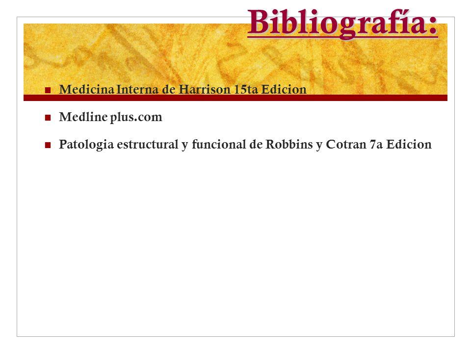 Bibliografía: Medicina Interna de Harrison 15ta Edicion Medline plus.com Patologia estructural y funcional de Robbins y Cotran 7a Edicion