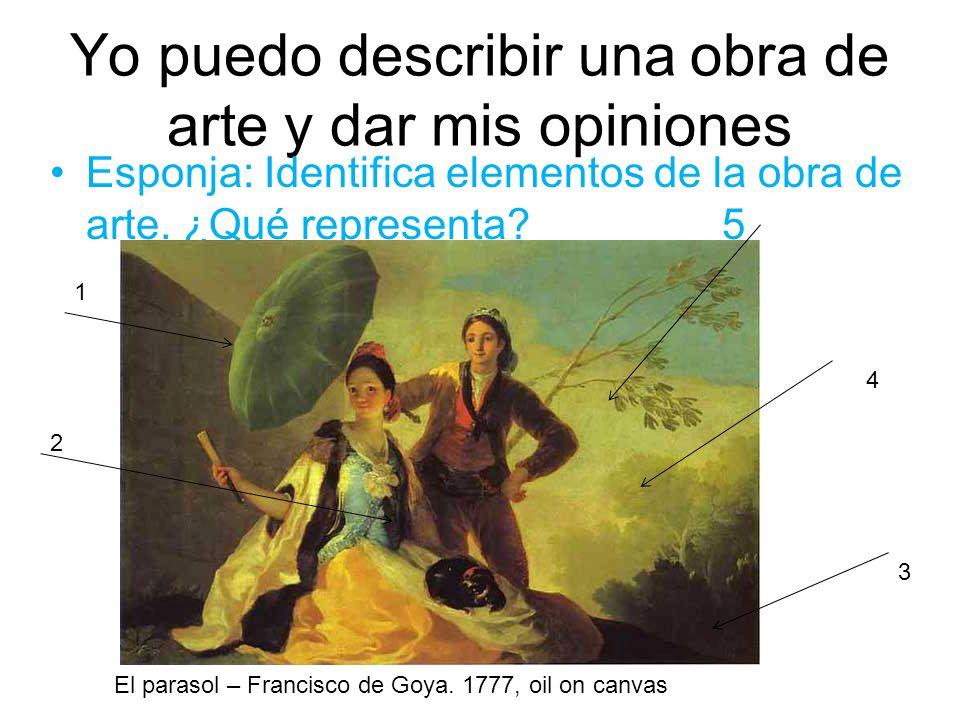 Yo puedo describir una obra de arte y dar mis opiniones Esponja: Identifica elementos de la obra de arte. ¿Qué representa?5 El parasol – Francisco de