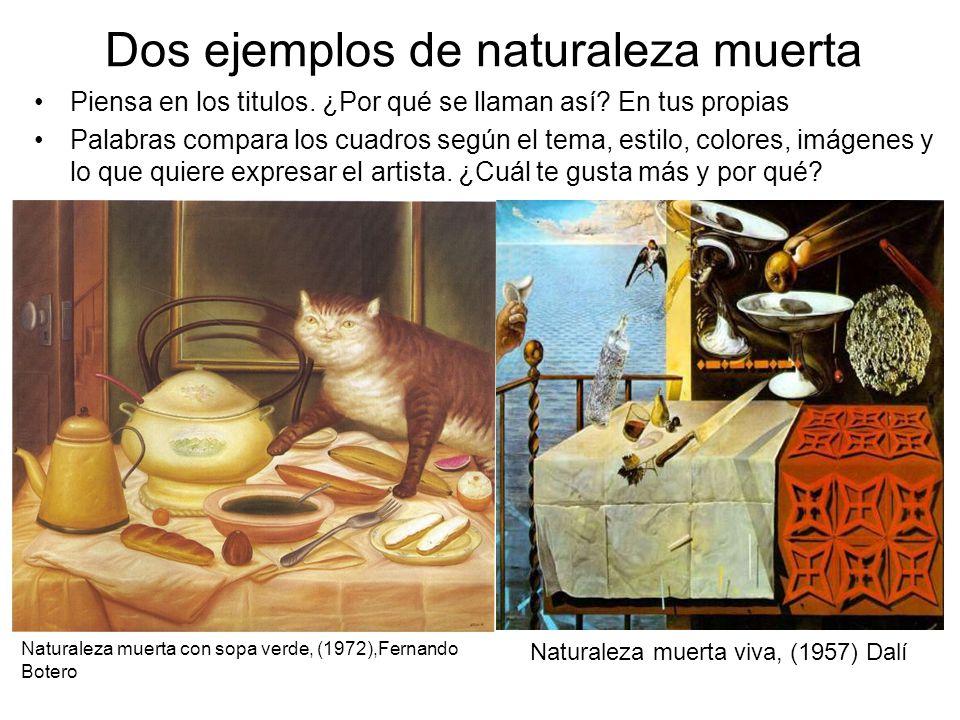 Dos ejemplos de naturaleza muerta Piensa en los titulos. ¿Por qué se llaman así? En tus propias Palabras compara los cuadros según el tema, estilo, co