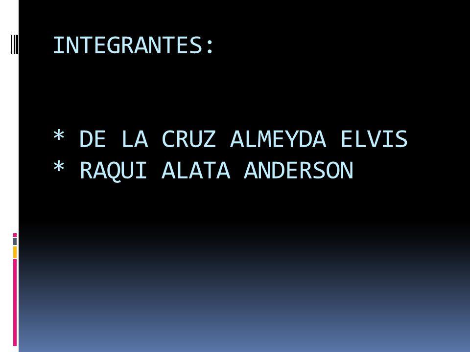 INTEGRANTES: * DE LA CRUZ ALMEYDA ELVIS * RAQUI ALATA ANDERSON
