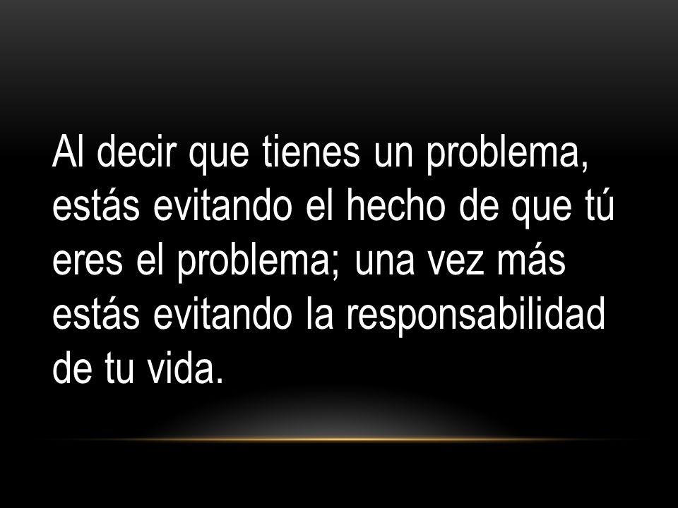 Al decir que tienes un problema, estás evitando el hecho de que tú eres el problema; una vez más estás evitando la responsabilidad de tu vida.