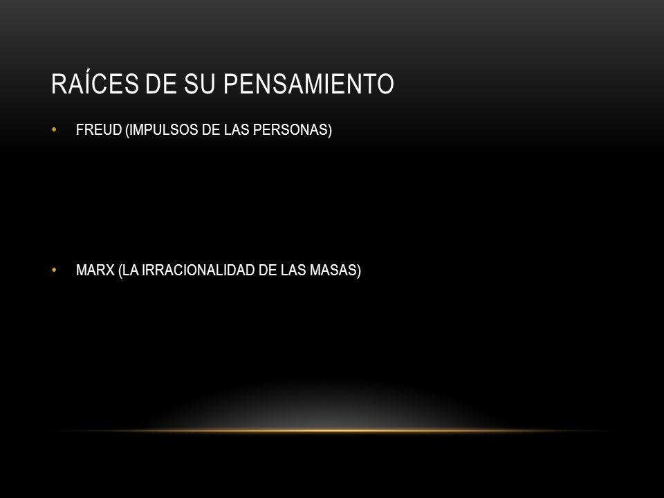 RAÍCES DE SU PENSAMIENTO FREUD (IMPULSOS DE LAS PERSONAS) MARX (LA IRRACIONALIDAD DE LAS MASAS)