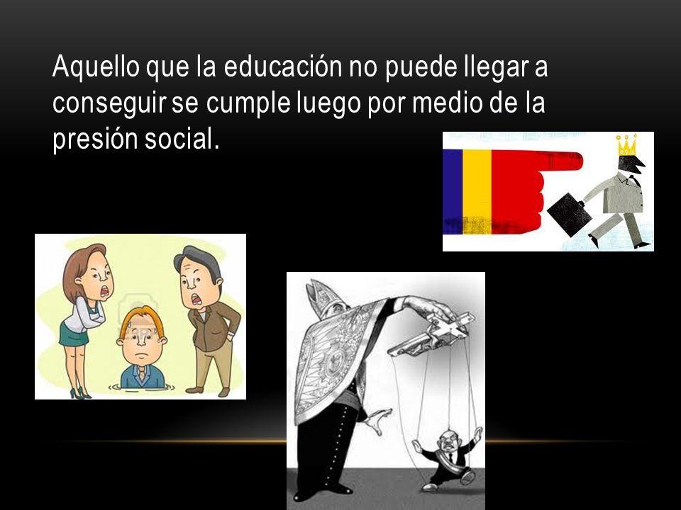Aquello que la educación no puede llegar a conseguir se cumple luego por medio de la presión social.