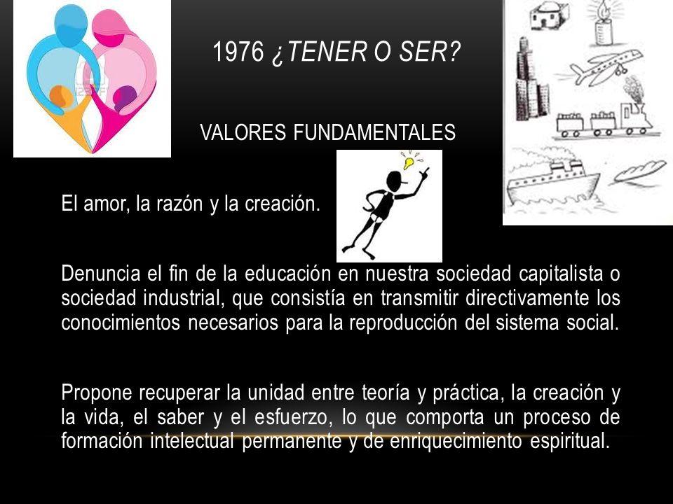 1976 ¿TENER O SER? VALORES FUNDAMENTALES El amor, la razón y la creación. Denuncia el fin de la educación en nuestra sociedad capitalista o sociedad i