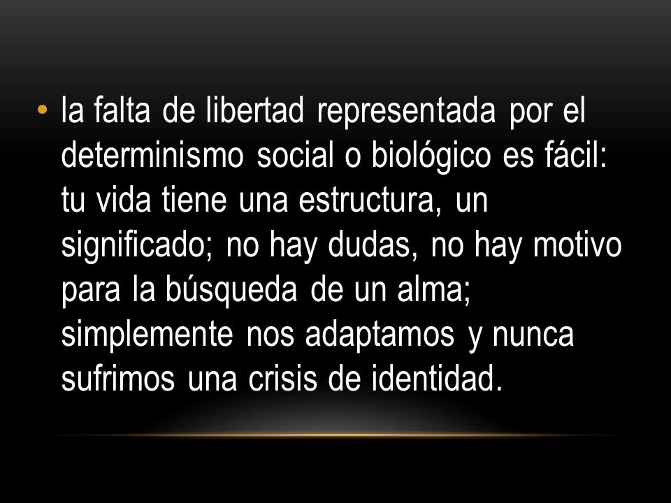 la falta de libertad representada por el determinismo social o biológico es fácil: tu vida tiene una estructura, un significado; no hay dudas, no hay