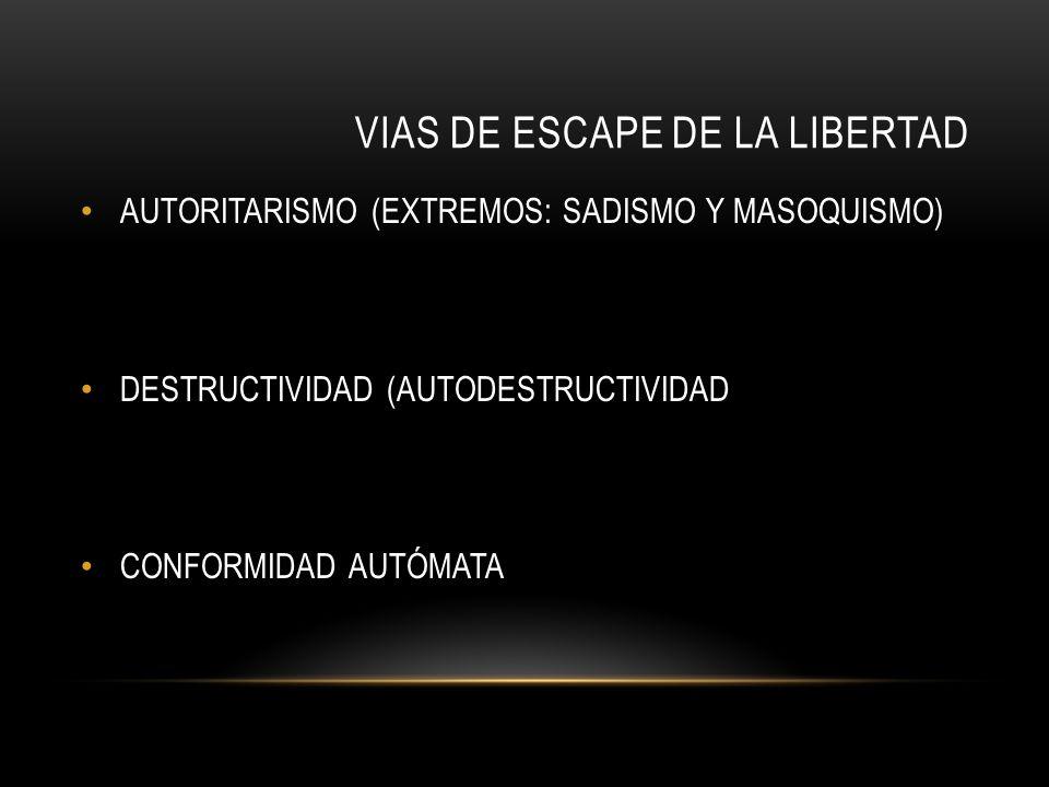 VIAS DE ESCAPE DE LA LIBERTAD AUTORITARISMO (EXTREMOS: SADISMO Y MASOQUISMO) DESTRUCTIVIDAD (AUTODESTRUCTIVIDAD CONFORMIDAD AUTÓMATA