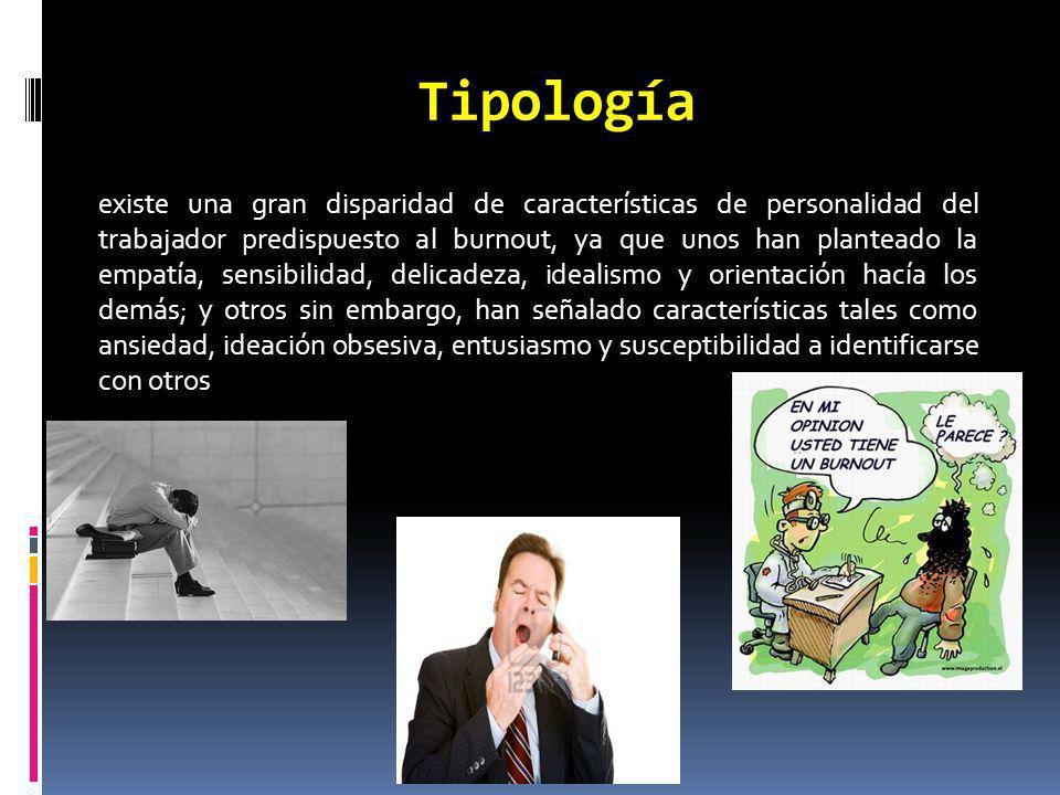 Tipología existe una gran disparidad de características de personalidad del trabajador predispuesto al burnout, ya que unos han planteado la empatía,