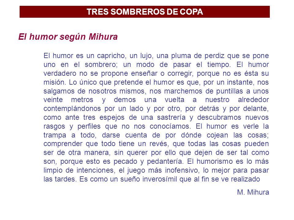 TRES SOMBREROS DE COPA El humor según Mihura El humor es un capricho, un lujo, una pluma de perdiz que se pone uno en el sombrero; un modo de pasar el tiempo.