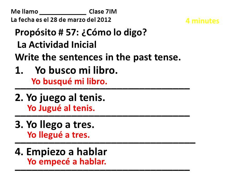 Propósito # 57: ¿Cómo lo digo? La Actividad Inicial Write the sentences in the past tense. 1.Yo busco mi libro. _______________________________ 2. Yo