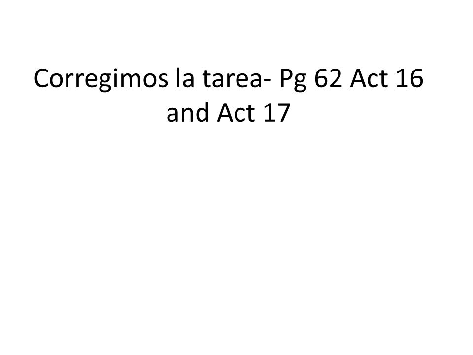 Corregimos la tarea- Pg 62 Act 16 and Act 17