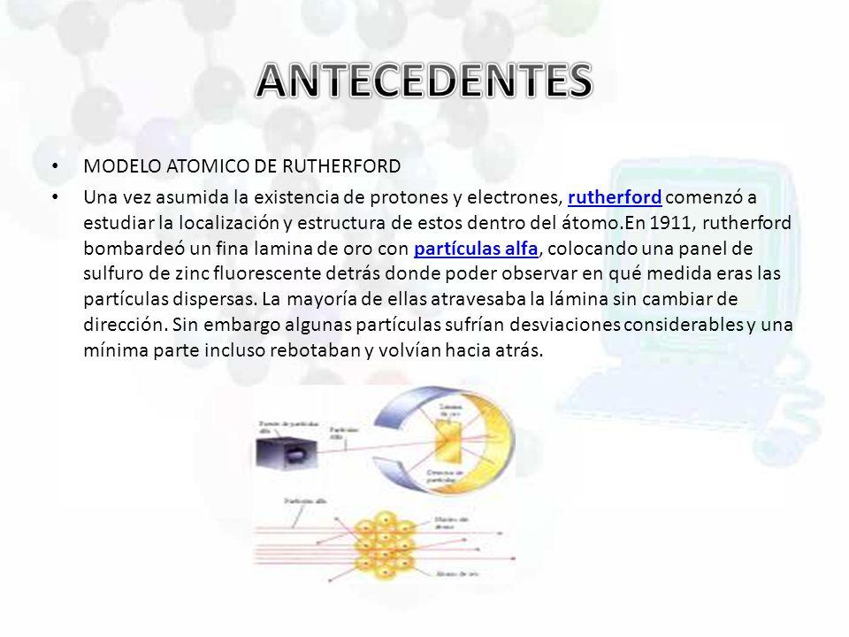 MODELO ATOMICO DE RUTHERFORD Una vez asumida la existencia de protones y electrones, rutherford comenzó a estudiar la localización y estructura de est
