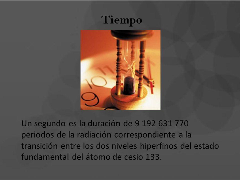 Tiempo Un segundo es la duración de 9 192 631 770 periodos de la radiación correspondiente a la transición entre los dos niveles hiperfinos del estado