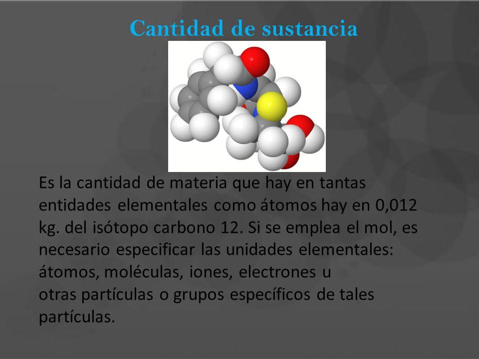 Cantidad de sustancia Es la cantidad de materia que hay en tantas entidades elementales como átomos hay en 0,012 kg. del isótopo carbono 12. Si se emp