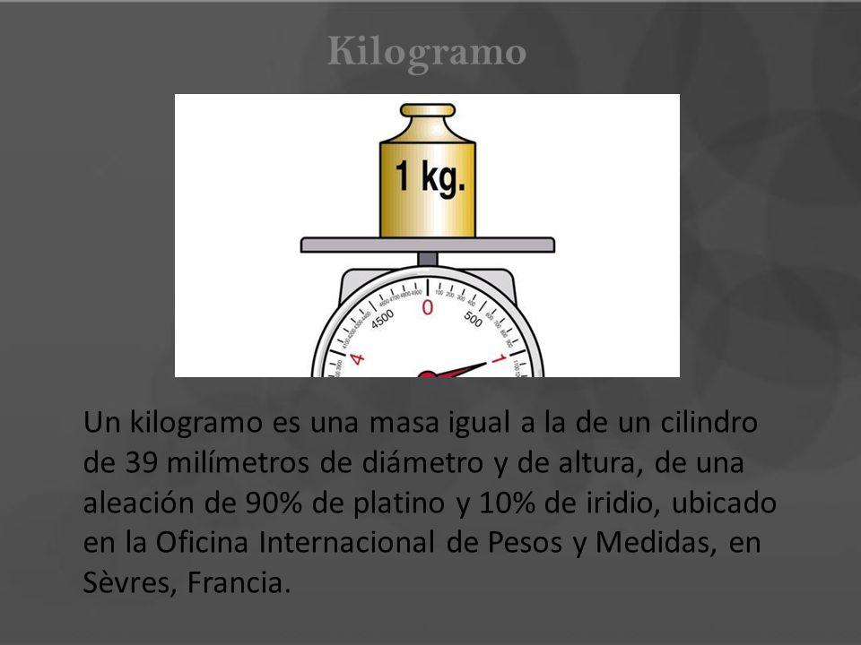 Kilogramo Un kilogramo es una masa igual a la de un cilindro de 39 milímetros de diámetro y de altura, de una aleación de 90% de platino y 10% de irid