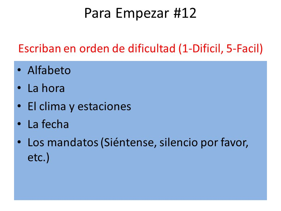 Para Empezar #12 Escriban en orden de dificultad (1-Dificil, 5-Facil) Alfabeto La hora El clima y estaciones La fecha Los mandatos (Siéntense, silenci