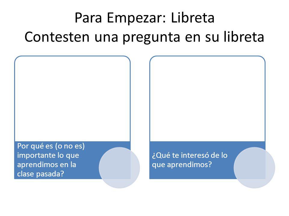 Para Empezar: Libreta Contesten una pregunta en su libreta Por qué es (o no es) importante lo que aprendimos en la clase pasada.