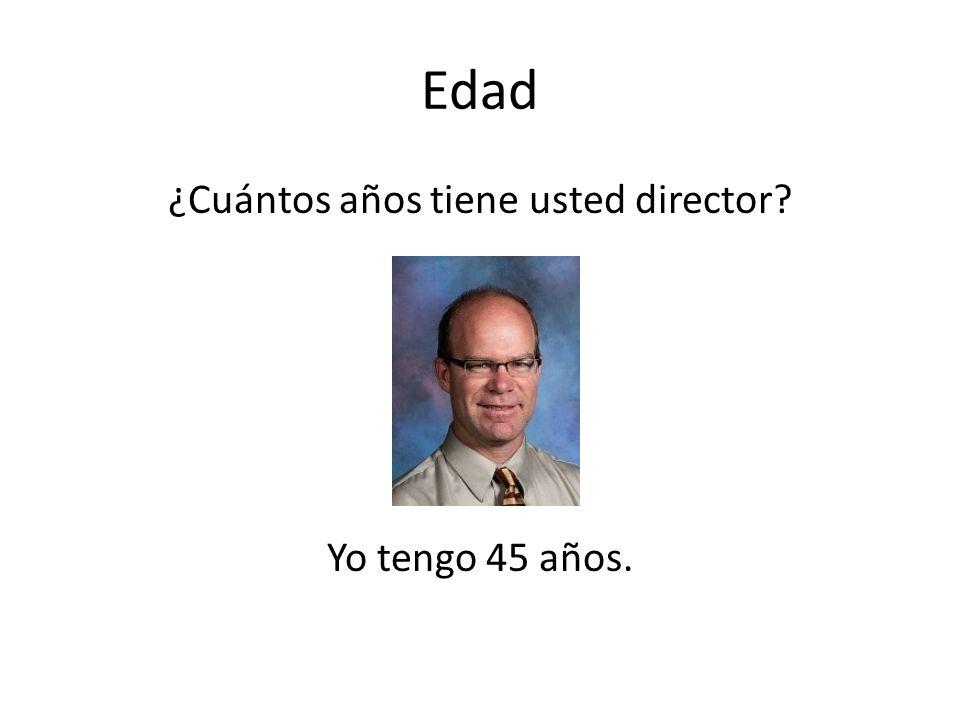 Edad ¿Cuántos años tiene usted director? Yo tengo 45 años.